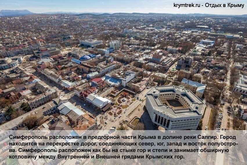 Симферополь расположен в предгорной части Крыма в долине реки Салгир. Город находится на перекрестке дорог, соединяющих север, юг, запад и восток полуострова. Симферополь расположен как бы на стыке гор и степи и занимает обширную котловину между Внутренней и Внешней грядами Крымских гор.