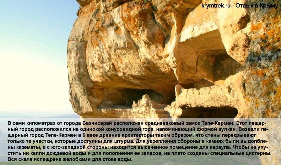 В семи километрах от города Бахчисарай расположен средневековый замок Тепе-Кермен. Этот пещерный город расположился на одинокой конусовидной горе, напоминающий формой вулкан. Возвели пещерный город Тепе-Кермен в 6 веке древние архитекторы таким образом, что стены перекрывают только те участки, которые доступны для штурма. Для укрепления обороны в камнях были выдолблены казематы, а с юго-западной стороны находится высеченное помещение для караула. Чтобы не упустить ни капли дождевой воды и для пополнения ее запасов, на плато созданы специальные цистерны. Вся скала испещрена желобками для стока воды.