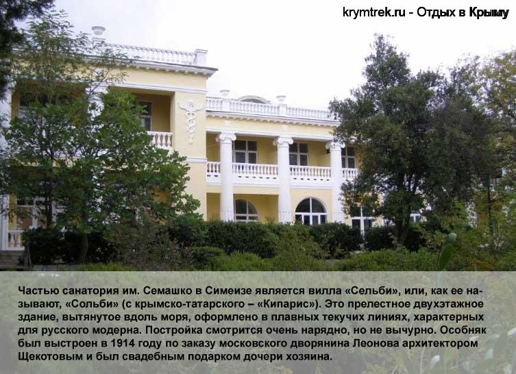 Частью санатория им. Семашко в Симеизе является вилла «Сельби», или, как ее называют, «Сольби» (с крымско-татарского – «Кипарис»). Это прелестное двухэтажное здание, вытянутое вдоль моря, оформлено в плавных текучих линиях, характерных для русского модерна. Постройка смотрится очень нарядно, но не вычурно. Особняк был выстроен в 1914 году по заказу московского дворянина Леонова архитектором Щекотовым и был свадебным подарком дочери хозяина.
