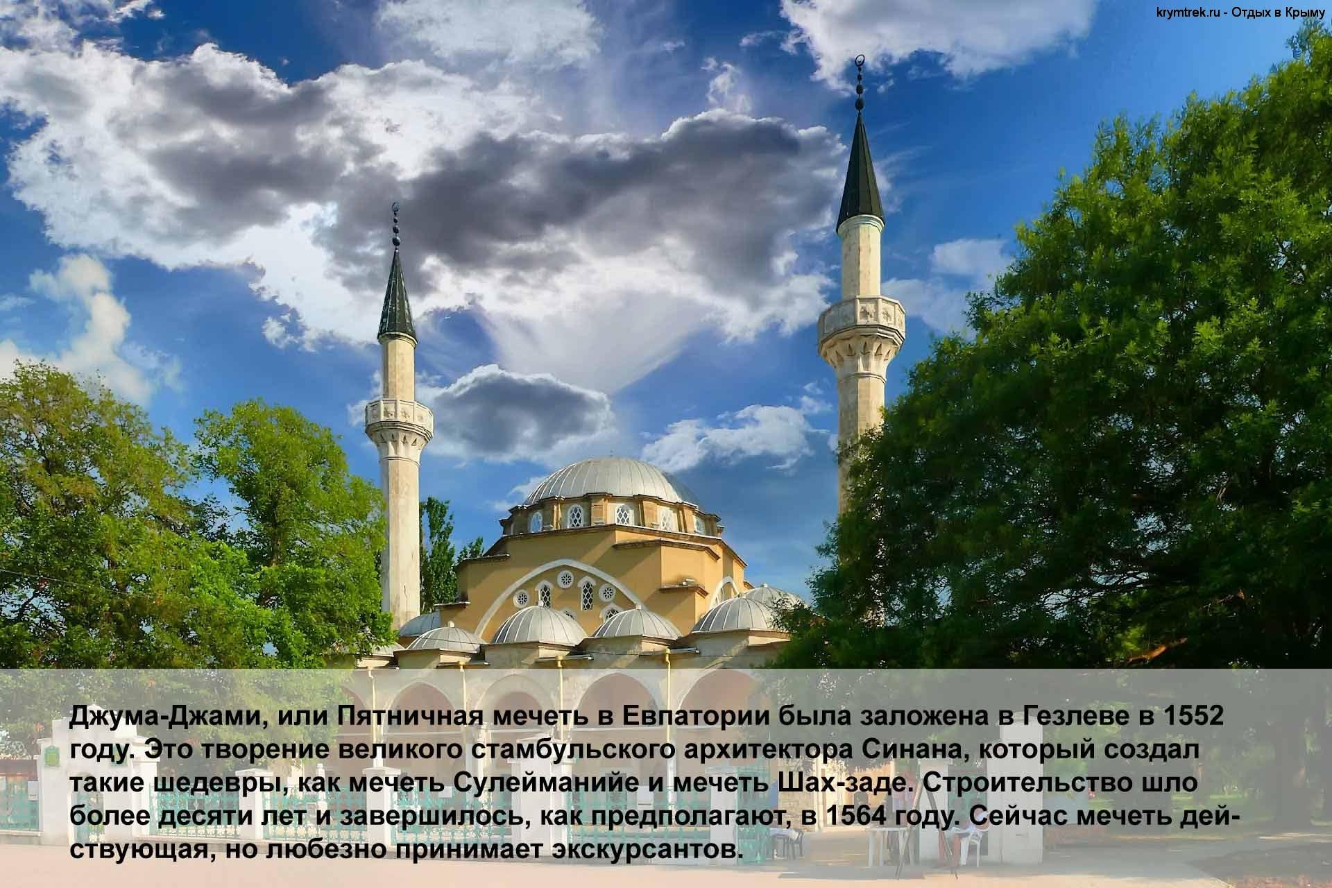 Джума-Джами, или Пятничная мечеть в Евпатории была заложена в Гезлеве в 1552 году. Это творение великого стамбульского архитектора Синана, который создал такие шедевры, как мечеть Сулейманийе и мечеть Шах-заде. Строительство шло более десяти лет и завершилось, как предполагают, в 1564 году. Сейчас мечеть действующая, но любезно принимает экскурсантов.