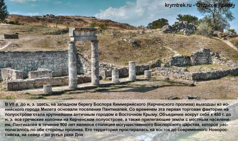 В VII в. до н. э. здесь, на западном берегу Боспора Киммерийского (Керченского пролива) выходцы из ионийского города Милета основали поселение Пантикапей. Со временем эта первая торговая фактория на полуострове стала крупнейшим античным городом в Восточном Крыму. Объединив вокруг себя к 480 г. до н. э. все греческие колонии на Керченском полуострове, а также прилегающие земли с местным населением, Пантикапей в течение 900 лет являлся столицей могущественного Боспорского царства, которое располагалось по обе стороны пролива. Его территория простиралась на восток до современного Новороссийска, на север – до устья реки Дон