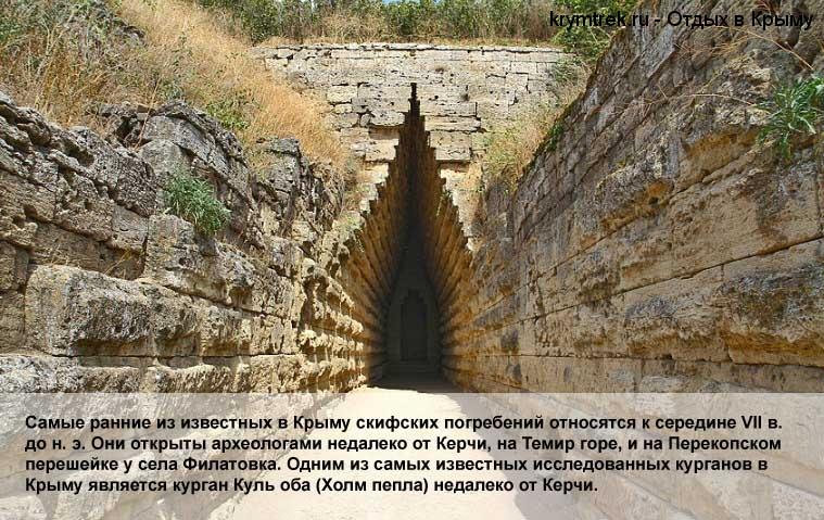 Самые ранние из известных в Крыму скифских погребений относятся к середине VII в. до н. э. Они открыты археологами недалеко от Керчи, на Темир горе, и на Перекопском перешейке у села Филатовка. Одним из самых известных исследованных курганов в Крыму является курган Куль оба (Холм пепла) недалеко от Керчи.