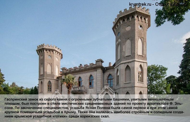 Гаспринский замок из серого камня с огромными зубчатыми башнями, увитыми вечнозелёным плющом, был построен в стиле мистических средневековых зданий по проекту архитектора Ф. Эльсона. По заключению специалистов, усадьба Ясная Поляна была самой первой и при этом самой крупной помещичьей усадьбой в Крыму. Также она являлась наиболее стройным и солидным созданием крымской усадебной «готики» среди кореизских скал.