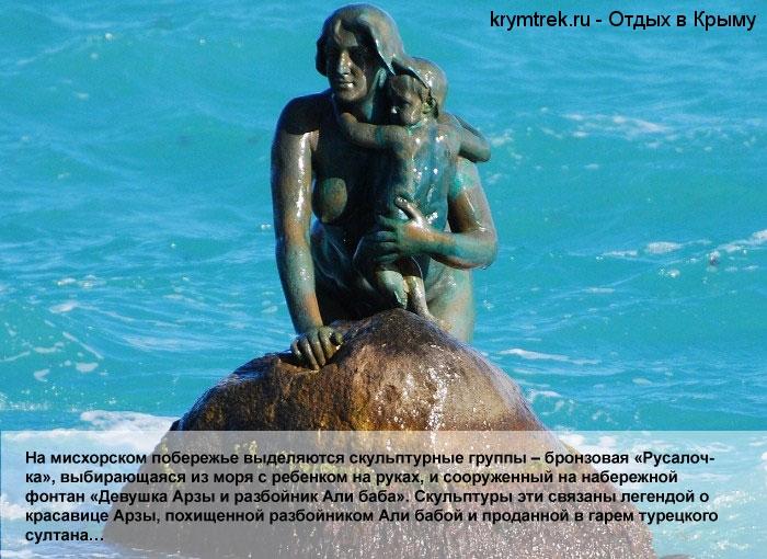На мисхорском побережье выделяются скульптурные группы – бронзовая «Русалочка», выбирающаяся из моря с ребенком на руках, и сооруженный на набережной фонтан «Девушка Арзы и разбойник Али баба». Скульптуры эти связаны легендой о красавице Арзы, похищенной разбойником Али бабой и проданной в гарем турецкого султана…