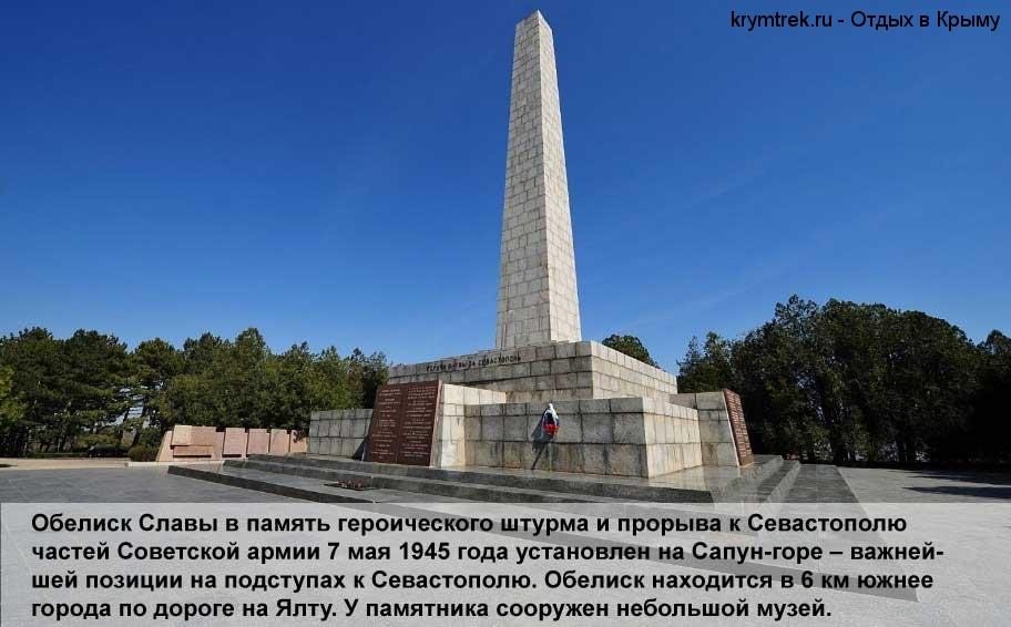 Обелиск Славы в память героического штурма и прорыва к Севастополю частей Советской армии 7 мая 1945 года установлен на Сапун-горе – важнейшей позиции на подступах к Севастополю. Обелиск находится в 6 км южнее города по дороге на Ялту. У памятника сооружен небольшой музей.