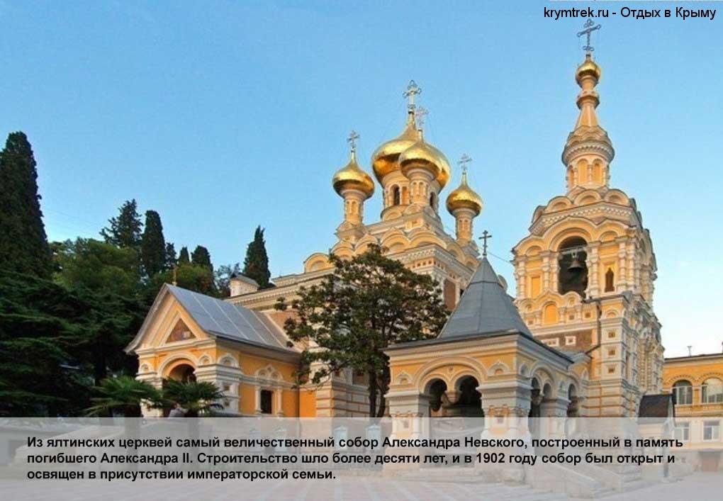 Из ялтинских церквей самый величественный собор Александра Невского, построенный в память погибшего Александра II. Строительство шло более десяти лет, и в 1902 году собор был открыт и освящен в присутствии императорской семьи.