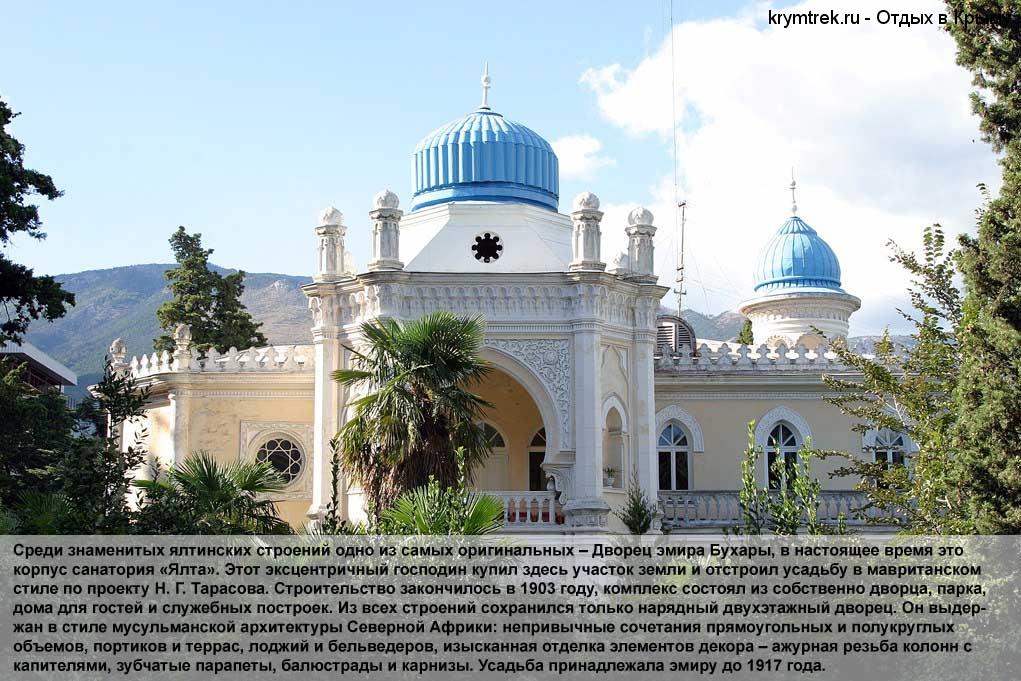 Среди знаменитых ялтинских строений одно из самых оригинальных – Дворец эмира Бухары, в настоящее время это корпус санатория «Ялта». Этот эксцентричный господин купил здесь участок земли и отстроил усадьбу в мавританском стиле по проекту Н. Г. Тарасова. Строительство закончилось в 1903 году, комплекс состоял из собственно дворца, парка, дома для гостей и служебных построек. Из всех строений сохранился только нарядный двухэтажный дворец. Он выдержан в стиле мусульманской архитектуры Северной Африки: непривычные сочетания прямоугольных и полукруглых объемов, портиков и террас, лоджий и бельведеров, изысканная отделка элементов декора – ажурная резьба колонн с капителями, зубчатые парапеты, балюстрады и карнизы. Усадьба принадлежала эмиру до 1917 года.
