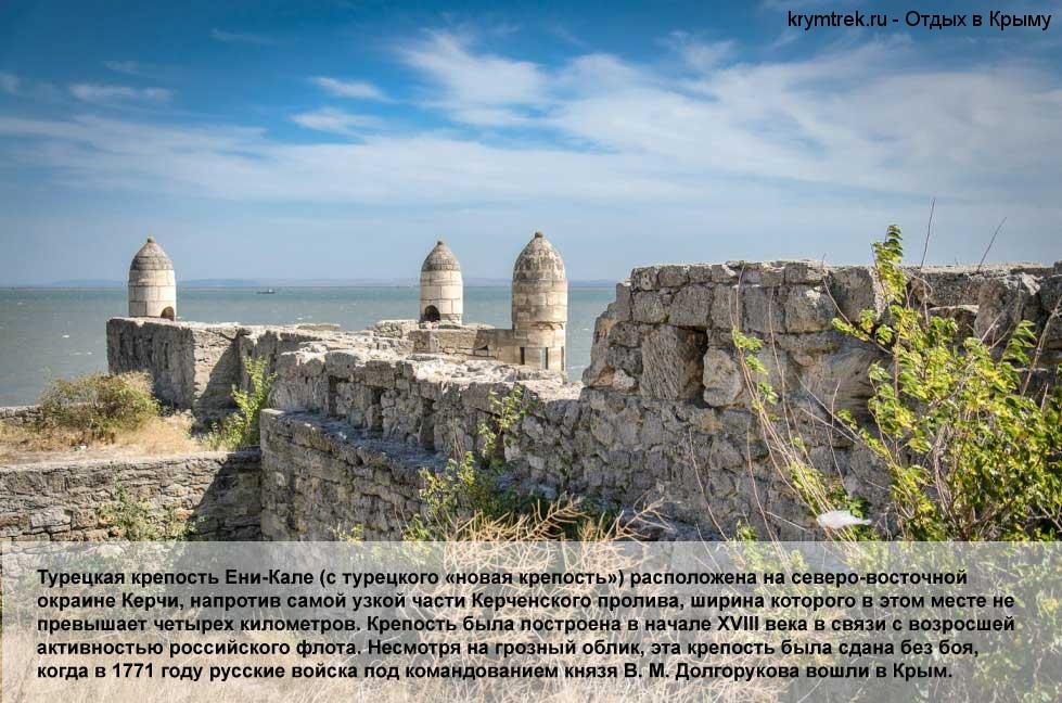Турецкая крепость Ени-Кале (с турецкого «новая крепость») расположена на северо-восточной окраине Керчи, напротив самой узкой части Керченского пролива, ширина которого в этом месте не превышает четырех километров. Крепость была построена в начале XVIII века в связи с возросшей активностью российского флота. Несмотря на грозный облик, эта крепость была сдана без боя, когда в 1771 году русские войска под командованием князя В. М. Долгорукова вошли в Крым.