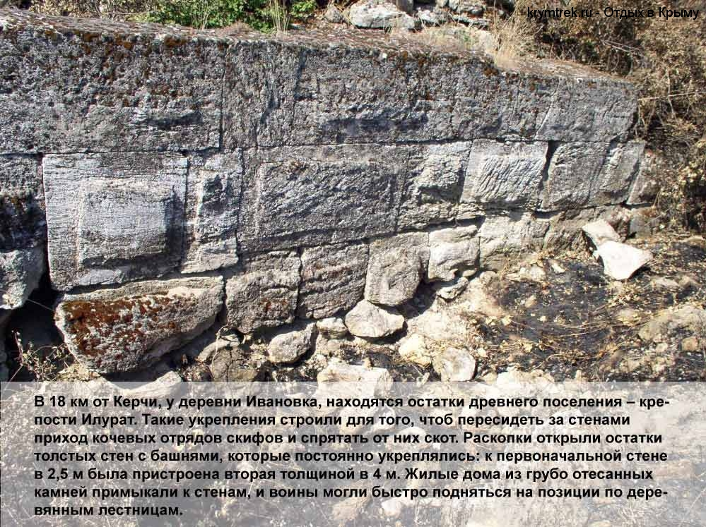 В 18 км от Керчи, у деревни Ивановка, находятся остатки древнего поселения – крепости Илурат. Такие укрепления строили для того, чтоб пересидеть за стенами приход кочевых отрядов скифов и спрятать от них скот. Раскопки открыли остатки толстых стен с башнями, которые постоянно укреплялись: к первоначальной стене в 2,5 м была пристроена вторая толщиной в 4 м. Жилые дома из грубо отесанных камней примыкали к стенам, и воины могли быстро подняться на позиции по деревянным лестницам.