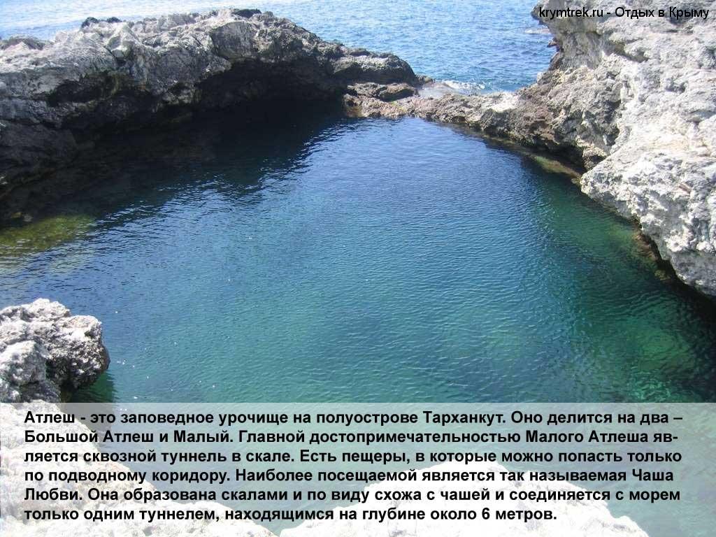 Атлеш - это заповедное урочище на полуострове Тарханкут. Оно делится на два – Большой Атлеш и Малый. Главной достопримечательностью Малого Атлеша является сквозной туннель в скале. Есть пещеры, в которые можно попасть только по подводному коридору. Наиболее посещаемой является так называемая Чаша Любви. Она образована скалами и по виду схожа с чашей и соединяется с морем только одним туннелем, находящимся на глубине около 6 метров.